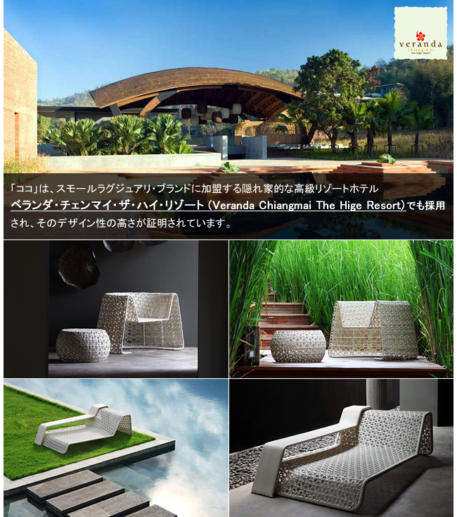 「ココ」は、スモールラグジュアリ・ブランドに加盟する隠れ家的な高級リゾートホテルベランダ・チェンマイ・ザ・ハイ・リゾート (Veranda Chiangmai The Hige Resort)でも採用され、そのデザイン性の高さが証明されています。